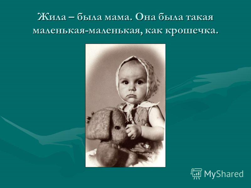 Жила – была мама. Она была такая маленькая-маленькая, как крошечка.