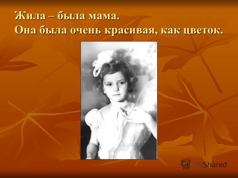Жила – была мама. Она была очень красивая, как цветок.