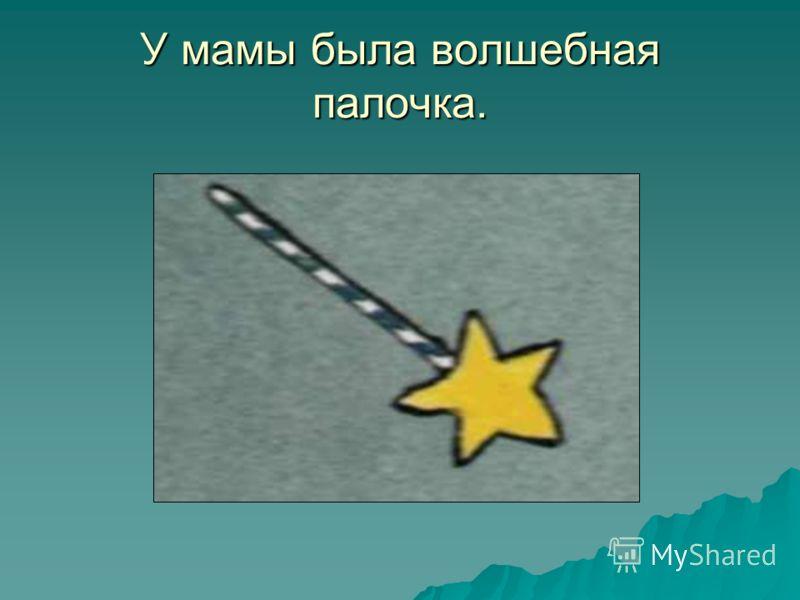 У мамы была волшебная палочка.