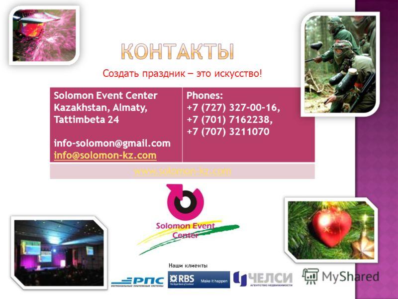 Solomon Event Center Kazakhstan, Almaty, Tattimbeta 24 info-solomon@gmail.com info@solomon-kz.com info@solomon-kz.com Phones: +7 (727) 327-00-16, +7 (701) 7162238, +7 (707) 3211070 www.solomon-kz.com Наши клиенты Создать праздник – это искусство!