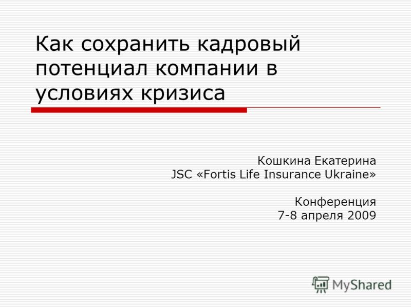 Как сохранить кадровый потенциал компании в условиях кризиса Кошкина Екатерина JSC «Fortis Life Insurance Ukraine» Конференция 7-8 апреля 2009