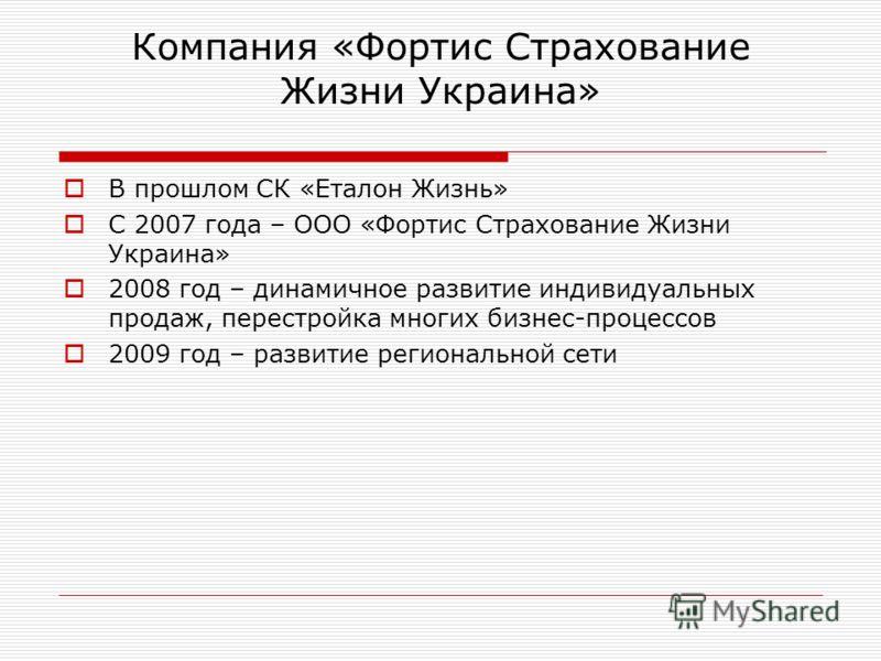 Компания «Фортис Страхование Жизни Украина» В прошлом СК «Еталон Жизнь» С 2007 года – ООО «Фортис Страхование Жизни Украина» 2008 год – динамичное развитие индивидуальных продаж, перестройка многих бизнес-процессов 2009 год – развитие региональной се