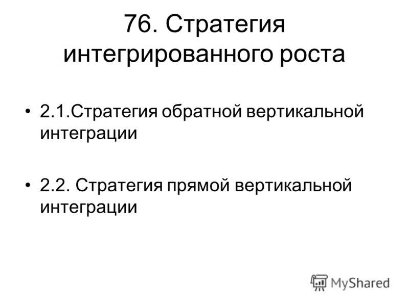 76. Стратегия интегрированного роста 2.1.Стратегия обратной вертикальной интеграции 2.2. Стратегия прямой вертикальной интеграции