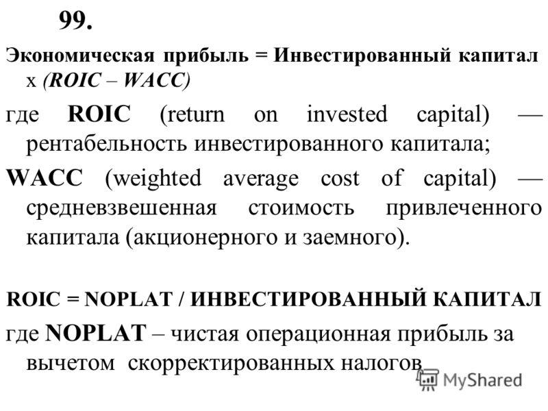 99. Экономическая прибыль = Инвестированный капитал x (ROIC – WACC) где ROIC (return on invested capital) рентабельность инвестированного капитала; WACC (weighted average cost of capital) средневзвешенная стоимость привлеченного капитала (акционерног