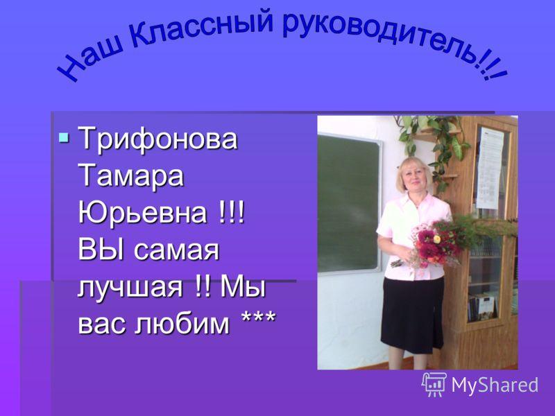 Трифонова Тамара Юрьевна !!! ВЫ самая лучшая !! Мы вас любим *** Трифонова Тамара Юрьевна !!! ВЫ самая лучшая !! Мы вас любим ***