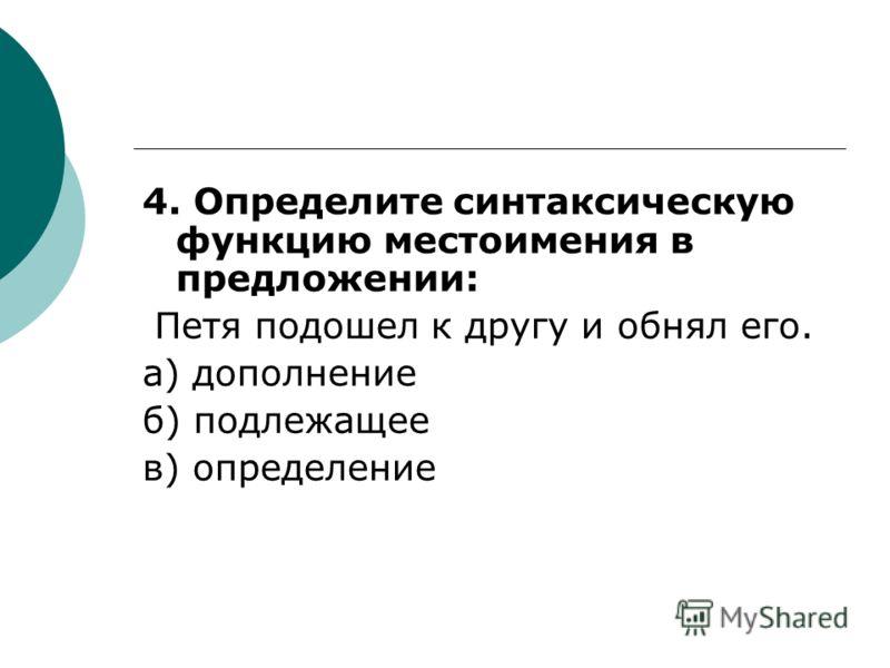 4. Определите синтаксическую функцию местоимения в предложении: Петя подошел к другу и обнял его. а) дополнение б) подлежащее в) определение