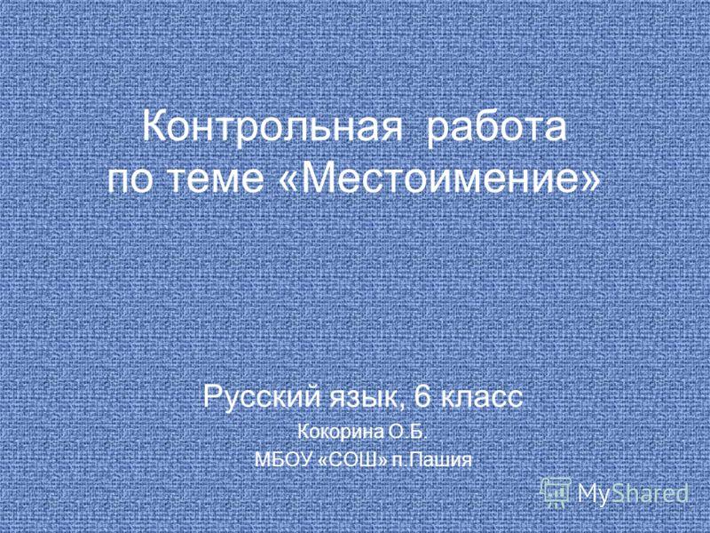Контрольная работа по теме «Местоимение» Русский язык, 6 класс Кокорина О.Б. МБОУ «СОШ» п.Пашия