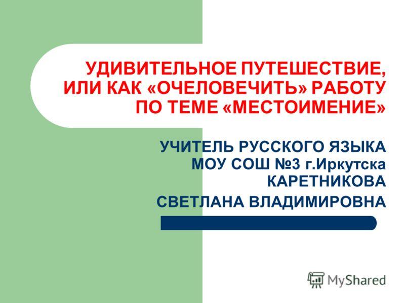 УДИВИТЕЛЬНОЕ ПУТЕШЕСТВИЕ, ИЛИ КАК «ОЧЕЛОВЕЧИТЬ» РАБОТУ ПО ТЕМЕ «МЕСТОИМЕНИЕ» УЧИТЕЛЬ РУССКОГО ЯЗЫКА МОУ СОШ 3 г.Иркутска КАРЕТНИКОВА СВЕТЛАНА ВЛАДИМИРОВНА