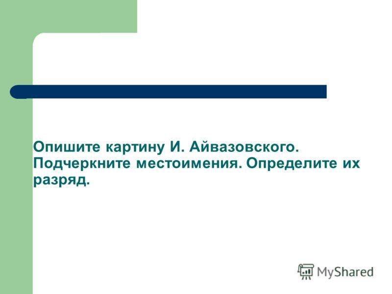 Опишите картину И. Айвазовского. Подчеркните местоимения. Определите их разряд.