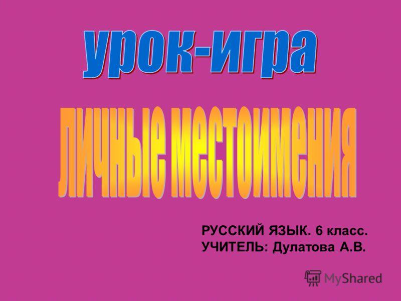 РУССКИЙ ЯЗЫК. 6 класс. УЧИТЕЛЬ: Дулатова А.В.