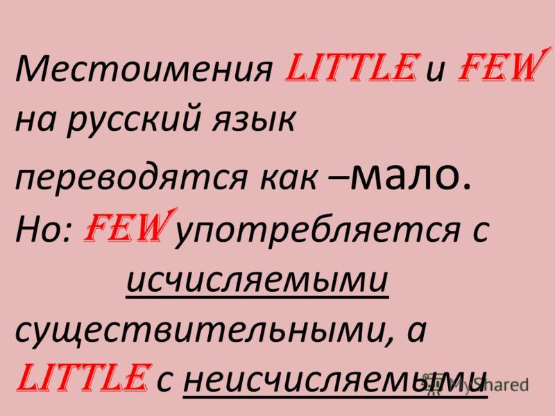 Местоимения LITTLE и FEW на русский язык переводятся как – мало. Но: FEW употребляется с исчисляемыми существительными, а LITTLE с неисчисляемыми