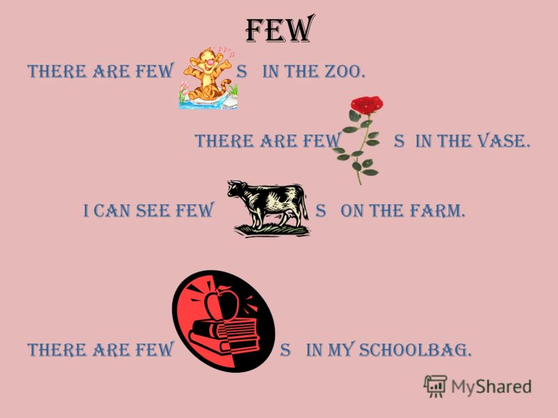 FEW There are few s in the zoo. There are few s in the vase. I can see few s on the farm. There are few s in my schoolbag.