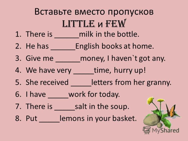 Вставьте вместо пропусков LITTLE и FEW 1.There is ______milk in the bottle. 2.He has ______English books at home. 3.Give me ______money, I haven`t got any. 4.We have very _____time, hurry up! 5.She received _____letters from her granny. 6.I have ____