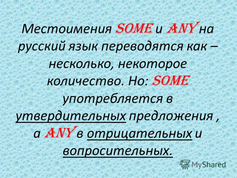 Местоимения SOME и ANY на русский язык переводятся как – несколько, некоторое количество. Но: SOME употребляется в утвердительных предложения, а ANY в отрицательных и вопросительных.