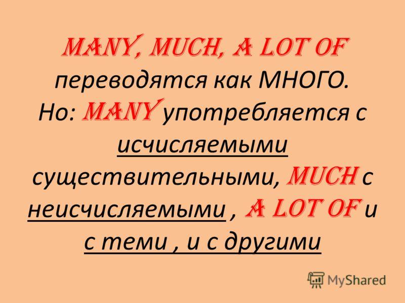 MANY, MUCH, A LOT OF переводятся как МНОГО. Но: MANY употребляется с исчисляемыми существительными, MUCH с неисчисляемыми, A LOT OF и с теми, и с другими