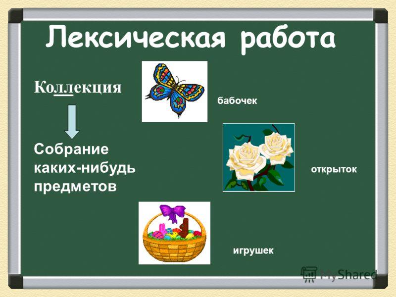 Лексическая работа Коллекция Собрание каких-нибудь предметов открыток бабочек игрушек