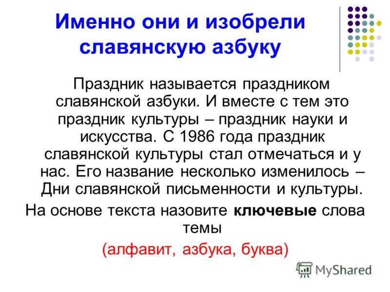 Именно они и изобрели славянскую азбуку Праздник называется праздником славянской азбуки. И вместе с тем это праздник культуры – праздник науки и искусства. С 1986 года праздник славянской культуры стал отмечаться и у нас. Его название несколько изме