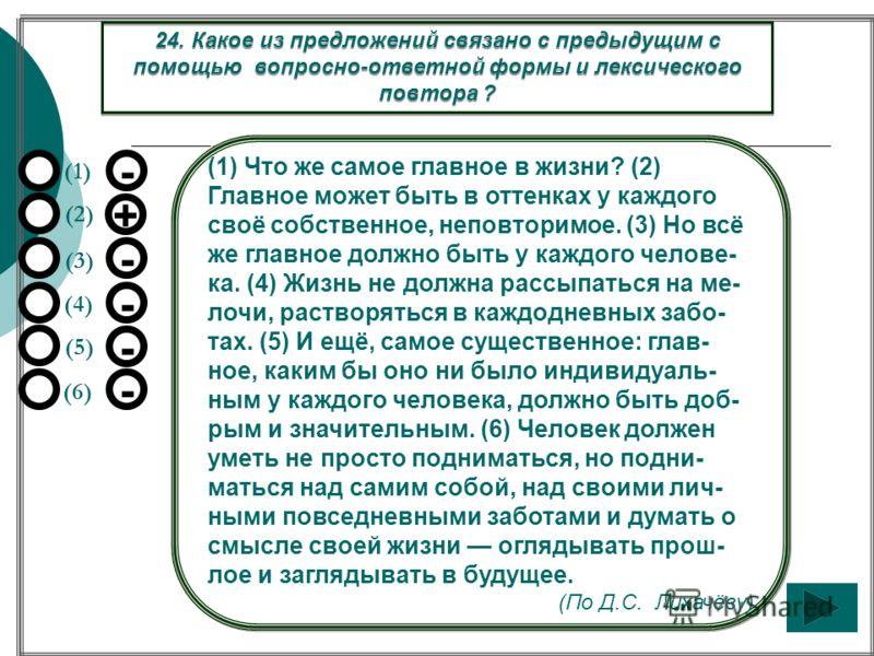 (1) Что же самое главное в жизни? (2) Главное может быть в оттенках у каждого своё собственное, неповторимое. (3) Но всё же главное должно быть у каждого челове- ка. (4) Жизнь не должна рассыпаться на ме- лочи, растворяться в каждодневных забо- тах.