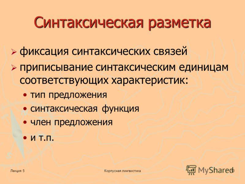 Лекция 5Корпусная лингвистика13 Синтаксическая разметка фиксация синтаксических связей приписывание синтаксическим единицам соответствующих характеристик: тип предложения синтаксическая функция член предложения и т.п.