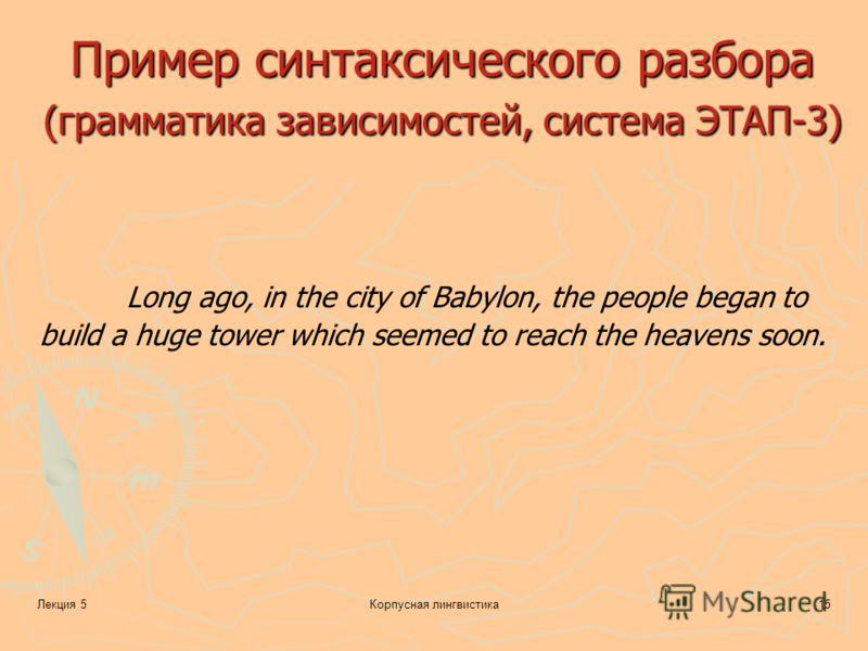 Лекция 5Корпусная лингвистика15 Пример синтаксического разбора (грамматика зависимостей, система ЭТАП-3) Long ago, in the city of Babylon, the people began to build a huge tower which seemed to reach the heavens soon.