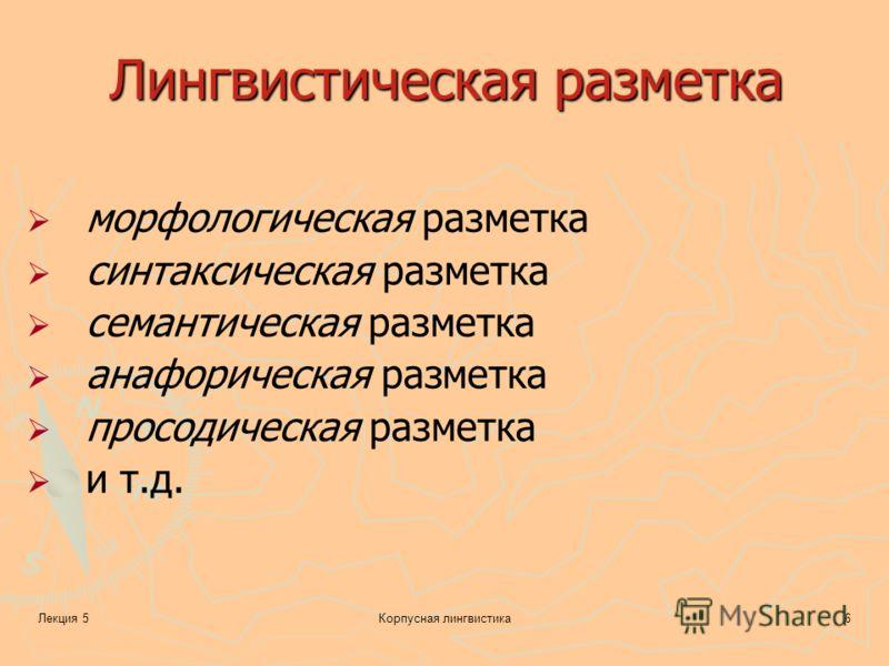 Лекция 5Корпусная лингвистика6 Лингвистическая разметка морфологическая разметка синтаксическая разметка семантическая разметка анафорическая разметка просодическая разметка и т.д.
