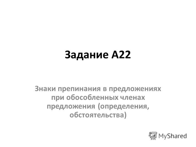 Задание А22 Знаки препинания в предложениях при обособленных членах предложения (определения, обстоятельства)