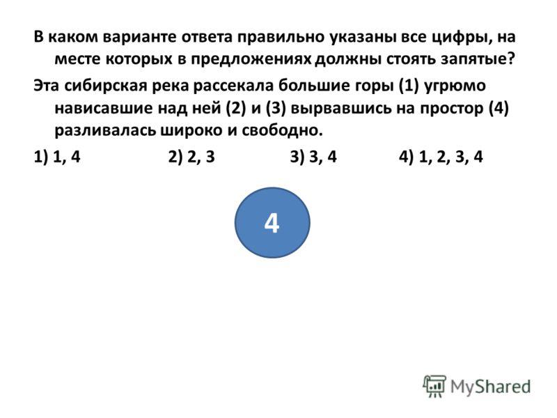 В каком варианте ответа правильно указаны все цифры, на месте которых в предложениях должны стоять запятые? Эта сибирская река рассекала большие горы (1) угрюмо нависавшие над ней (2) и (3) вырвавшись на простор (4) разливалась широко и свободно. 1)