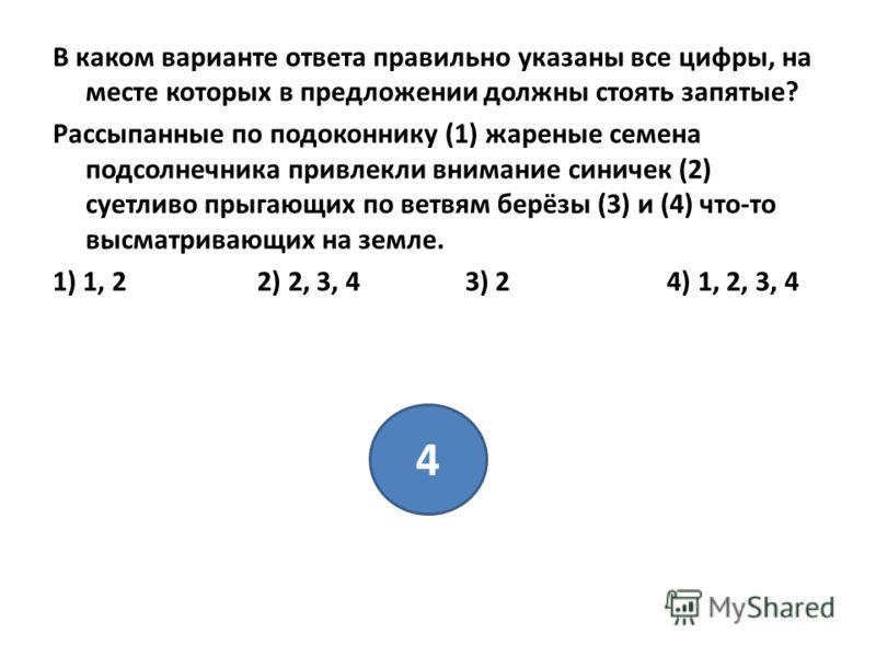 В каком варианте ответа правильно указаны все цифры, на месте которых в предложении должны стоять запятые? Рассыпанные по подоконнику (1) жареные семена подсолнечника привлекли внимание синичек (2) суетливо прыгающих по ветвям берёзы (3) и (4) что-то
