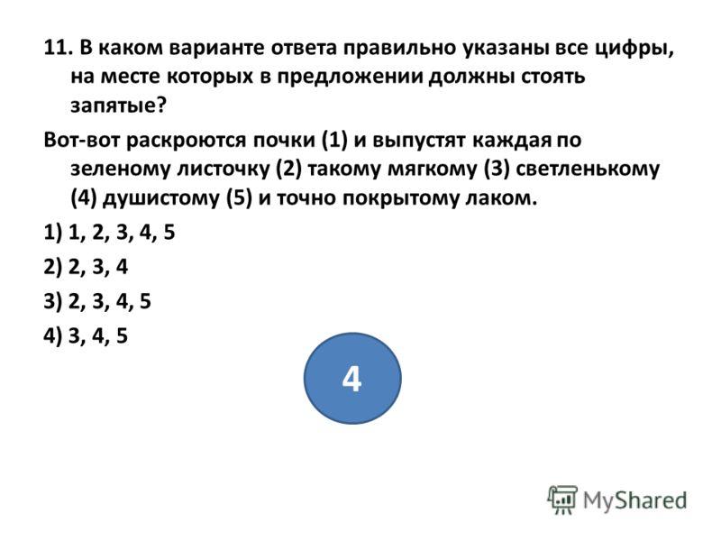11. В каком варианте ответа правильно указаны все цифры, на месте которых в предложении должны стоять запятые? Вот-вот раскроются почки (1) и выпустят каждая по зеленому листочку (2) такому мягкому (3) светленькому (4) душистому (5) и точно покрытому