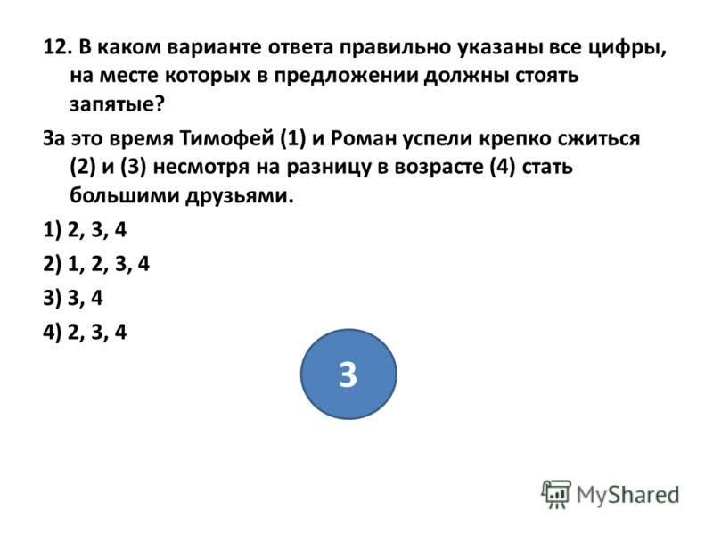 12. В каком варианте ответа правильно указаны все цифры, на месте которых в предложении должны стоять запятые? За это время Тимофей (1) и Роман успели крепко сжиться (2) и (3) несмотря на разницу в возрасте (4) стать большими друзьями. 1) 2, 3, 4 2)