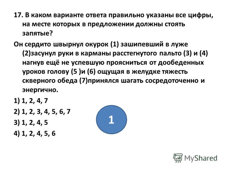 17. В каком варианте ответа правильно указаны все цифры, на месте которых в предложении должны стоять запятые? Он сердито швырнул окурок (1) зашипевший в луже (2)засунул руки в карманы расстегнутого пальто (3) и (4) нагнув ещё не успевшую проясниться