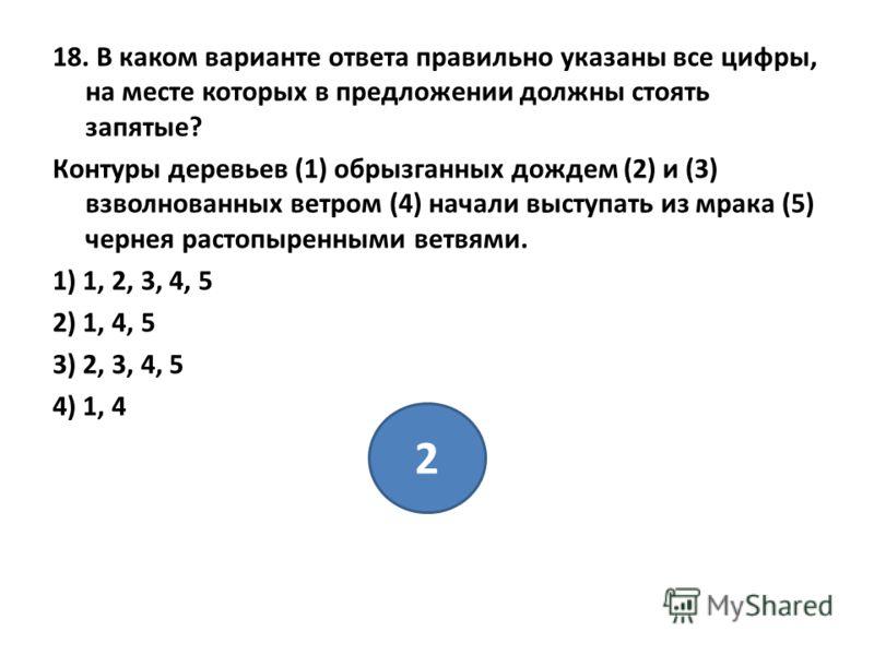 18. В каком варианте ответа правильно указаны все цифры, на месте которых в предложении должны стоять запятые? Контуры деревьев (1) обрызганных дождем (2) и (3) взволнованных ветром (4) начали выступать из мрака (5) чернея растопыренными ветвями. 1)