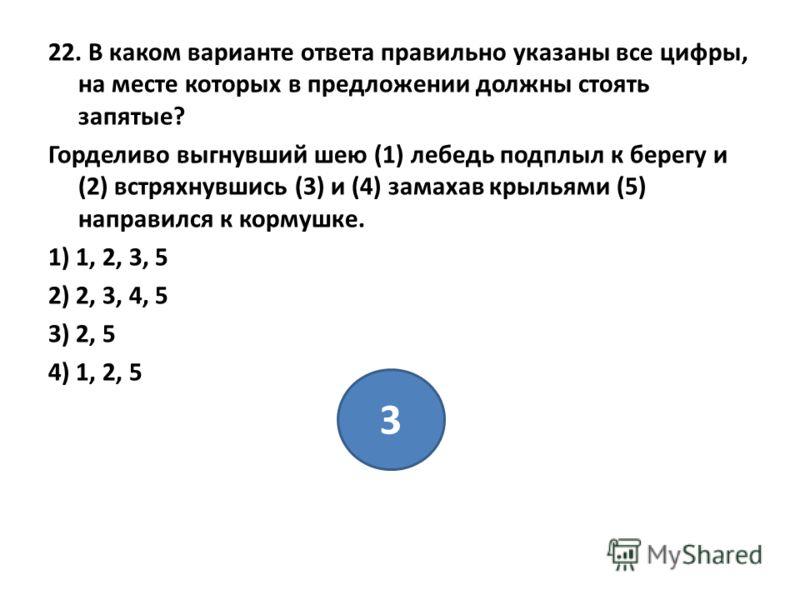 22. В каком варианте ответа правильно указаны все цифры, на месте которых в предложении должны стоять запятые? Горделиво выгнувший шею (1) лебедь подплыл к берегу и (2) встряхнувшись (3) и (4) замахав крыльями (5) направился к кормушке. 1) 1, 2, 3, 5