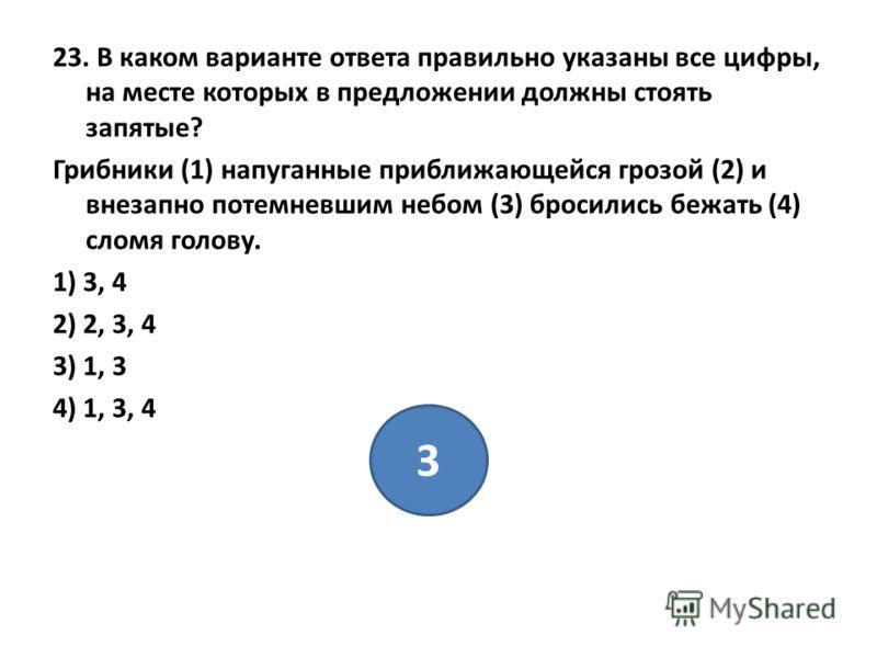 23. В каком варианте ответа правильно указаны все цифры, на месте которых в предложении должны стоять запятые? Грибники (1) напуганные приближающейся грозой (2) и внезапно потемневшим небом (3) бросились бежать (4) сломя голову. 1) 3, 4 2) 2, 3, 4 3)