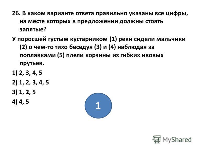 26. В каком варианте ответа правильно указаны все цифры, на месте которых в предложении должны стоять запятые? У поросшей густым кустарником (1) реки сидели мальчики (2) о чем-то тихо беседуя (3) и (4) наблюдая за поплавками (5) плели корзины из гибк
