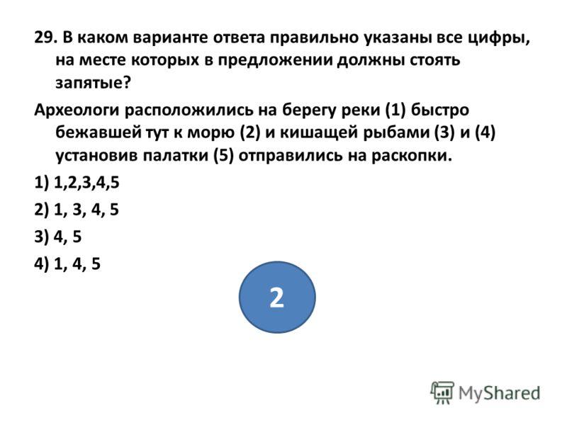 29. В каком варианте ответа правильно указаны все цифры, на месте которых в предложении должны стоять запятые? Археологи расположились на берегу реки (1) быстро бежавшей тут к морю (2) и кишащей рыбами (3) и (4) установив палатки (5) отправились на р