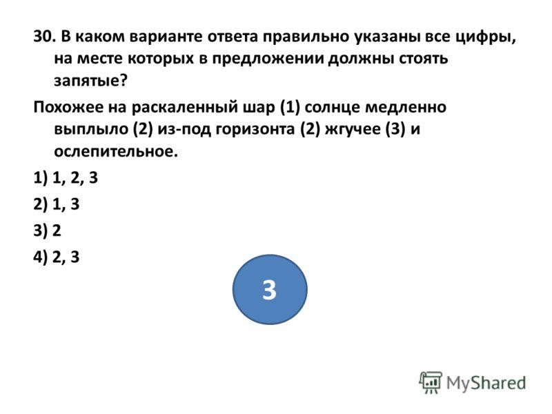 30. В каком варианте ответа правильно указаны все цифры, на месте которых в предложении должны стоять запятые? Похожее на раскаленный шар (1) солнце медленно выплыло (2) из-под горизонта (2) жгучее (3) и ослепительное. 1) 1, 2, 3 2) 1, 3 3) 2 4) 2, 3