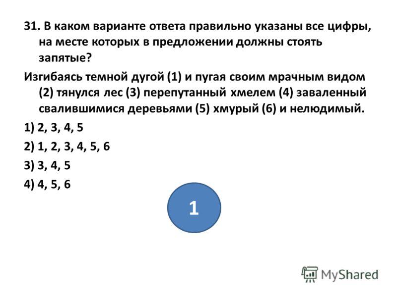 31. В каком варианте ответа правильно указаны все цифры, на месте которых в предложении должны стоять запятые? Изгибаясь темной дугой (1) и пугая своим мрачным видом (2) тянулся лес (3) перепутанный хмелем (4) заваленный свалившимися деревьями (5) хм