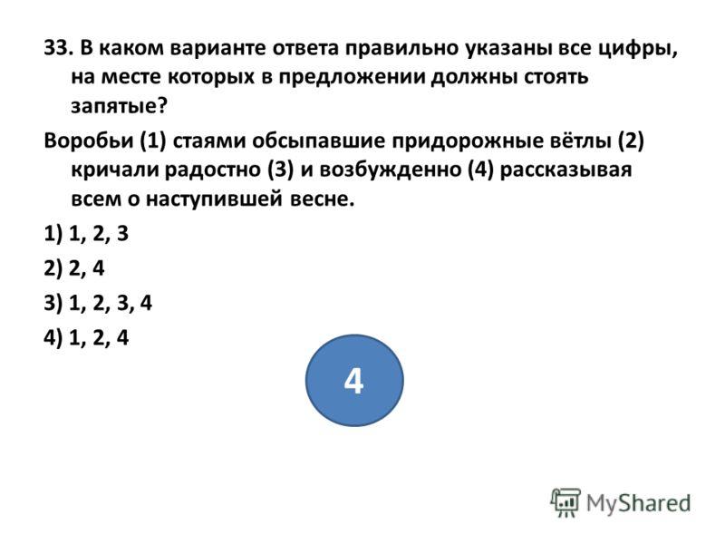 33. В каком варианте ответа правильно указаны все цифры, на месте которых в предложении должны стоять запятые? Воробьи (1) стаями обсыпавшие придорожные вётлы (2) кричали радостно (3) и возбужденно (4) рассказывая всем о наступившей весне. 1) 1, 2, 3
