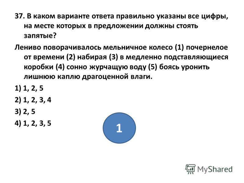 37. В каком варианте ответа правильно указаны все цифры, на месте которых в предложении должны стоять запятые? Лениво поворачивалось мельничное колесо (1) почернелое от времени (2) набирая (3) в медленно подставляющиеся коробки (4) сонно журчащую вод