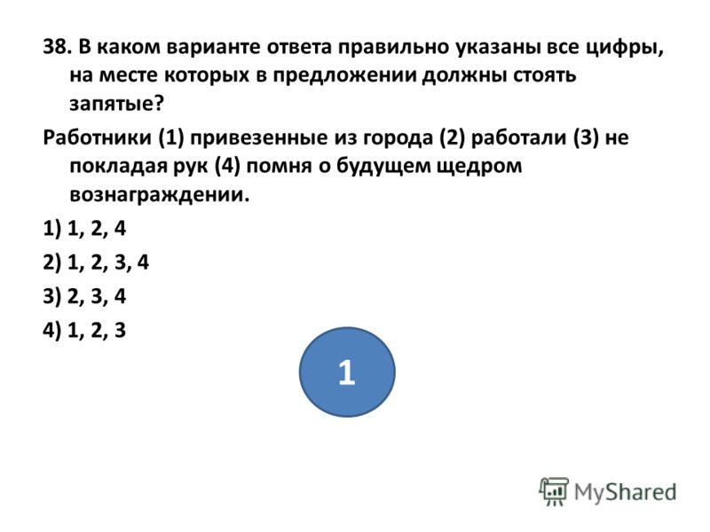 38. В каком варианте ответа правильно указаны все цифры, на месте которых в предложении должны стоять запятые? Работники (1) привезенные из города (2) работали (3) не покладая рук (4) помня о будущем щедром вознаграждении. 1) 1, 2, 4 2) 1, 2, 3, 4 3)