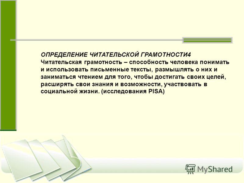 ОПРЕДЕЛЕНИЕ ЧИТАТЕЛЬСКОЙ ГРАМОТНОСТИ4 Читательская грамотность – способность человека понимать и использовать письменные тексты, размышлять о них и заниматься чтением для того, чтобы достигать своих целей, расширять свои знания и возможности, участво