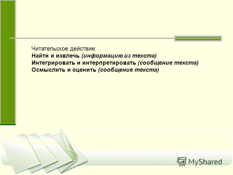 Читательское действие: Найти и извлечь (информацию из текста) Интегрировать и интерпретировать (сообщение текста) Осмыслить и оценить (сообщение текста)