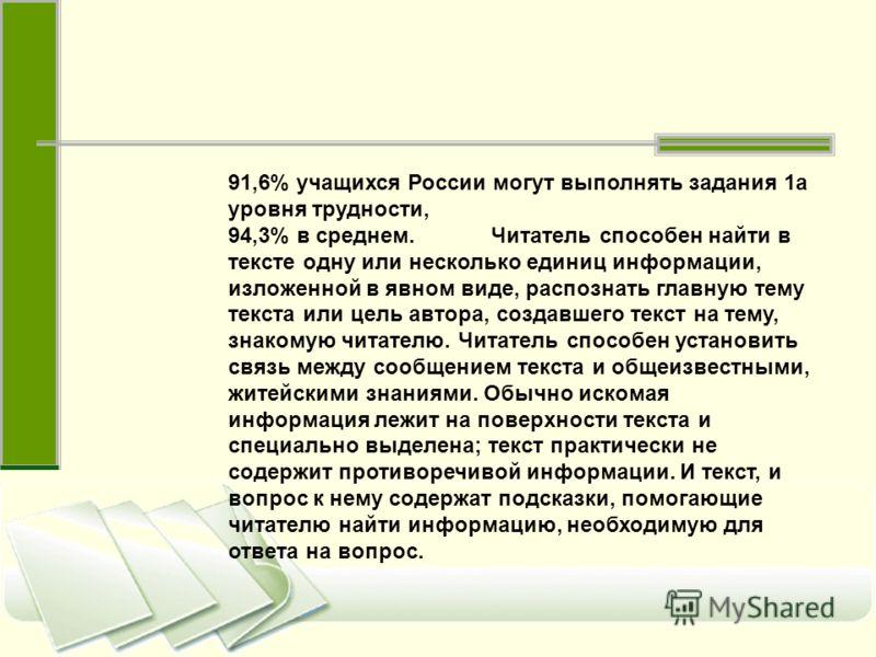 91,6% учащихся России могут выполнять задания 1a уровня трудности, 94,3% в среднем. Читатель способен найти в тексте одну или несколько единиц информации, изложенной в явном виде, распознать главную тему текста или цель автора, создавшего текст на те