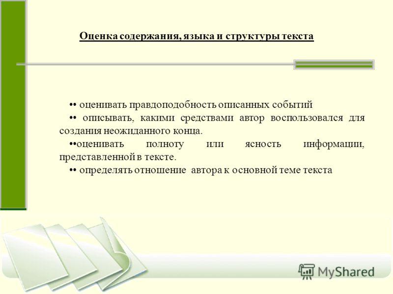 Оценка содержания, языка и структуры текста оценивать правдоподобность описанных событий описывать, какими средствами автор воспользовался для создания неожиданного конца. оценивать полноту или ясность информации, представленной в тексте. определять