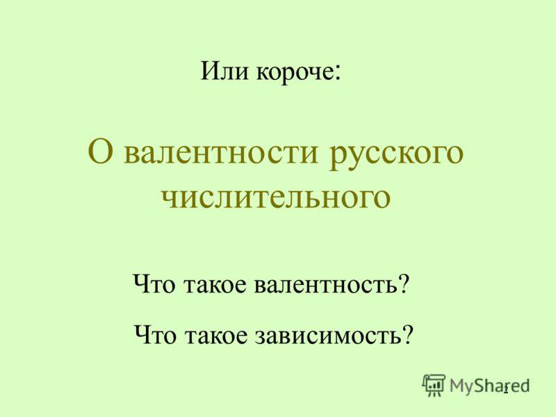 2 Или короче : О валентности русского числительного Что такое валентность? Что такое зависимость?