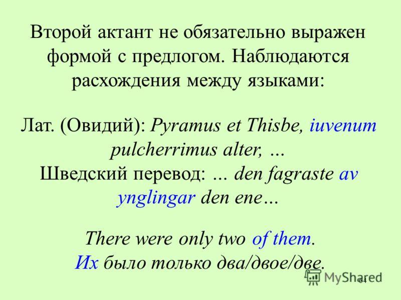 64 Второй актант не обязательно выражен формой с предлогом. Наблюдаются расхождения между языками: Лат. (Овидий): Pyramus et Thisbe, iuvenum pulcherrimus alter, … Шведский перевод: … den fagraste av ynglingar den ene… There were only two of them. Их