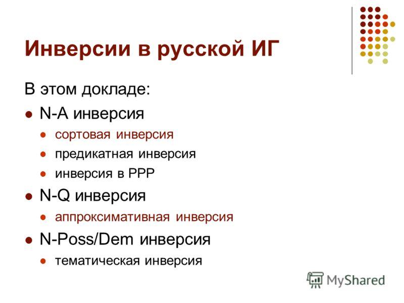 Инверсии в русской ИГ В этом докладе: N-A инверсия сортовая инверсия предикатная инверсия инверсия в РРР N-Q инверсия аппроксимативная инверсия N-Poss/Dem инверсия тематическая инверсия