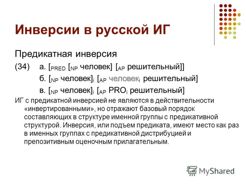 Инверсии в русской ИГ Предикатная инверсия (34)а. [ PRED [ NP человек] [ AP решительный]] человек б. [ NP человек] i [ AP человек i решительный] в. [ NP человек] i [ AP PRO i решительный] ИГ с предикатной инверсией не являются в действительности «инв