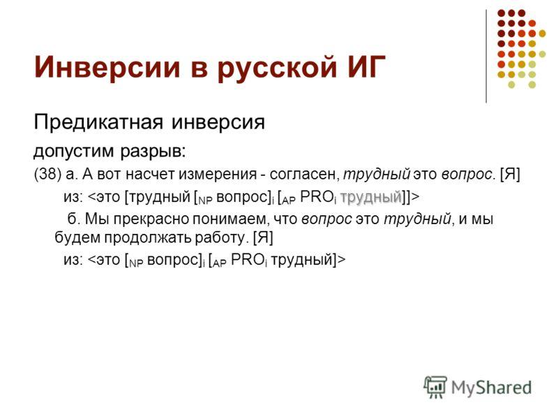 Инверсии в русской ИГ Предикатная инверсия допустим разрыв: (38) а. А вот насчет измерения - согласен, трудный это вопрос. [Я] трудный из: б. Мы прекрасно понимаем, что вопрос это трудный, и мы будем продолжать работу. [Я] из: